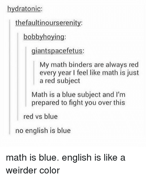 Tumblr, Blue, and Math: hydratonic:  thefaultinourserenity:  bobbyhoying:  giantspacefetus:  My math binders are always red  every year feel like math is just  a red subject  Math is a blue subject and I'm  prepared to fight you over this  red vs blue  no english is blue math is blue. english is like a weirder color
