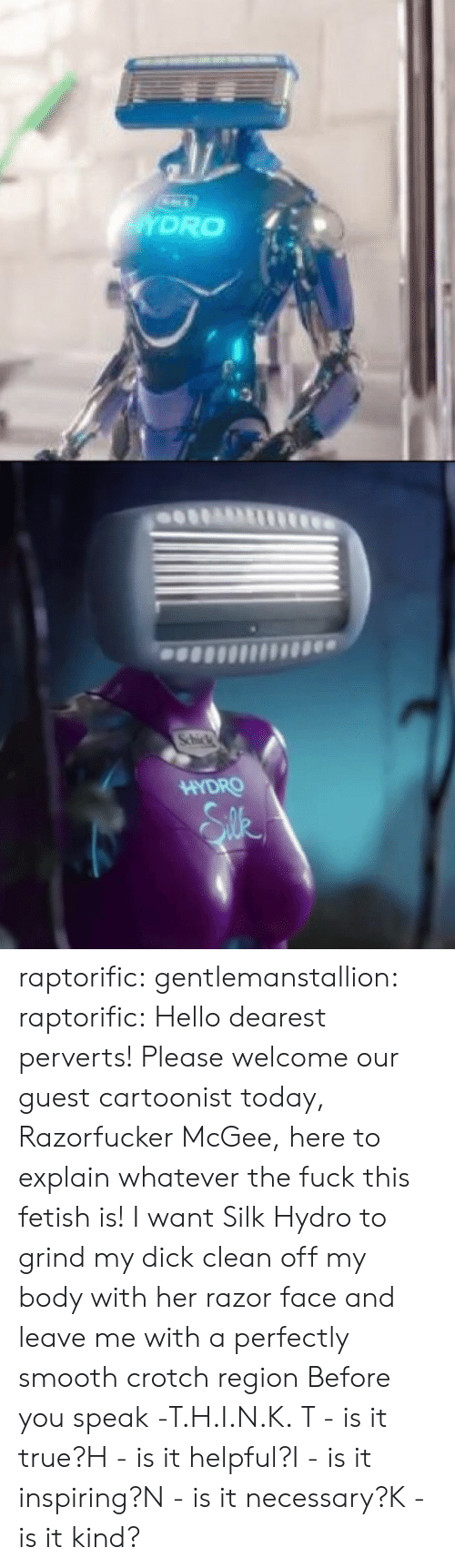 hydro: HYDRO raptorific: gentlemanstallion:   raptorific: Hello dearest perverts! Please welcome our guest cartoonist today, Razorfucker McGee, here to explain whatever the fuck this fetish is! I want Silk Hydro to grind my dick clean off my body with her razor face and leave me with a perfectly smooth crotch region   Before you speak -T.H.I.N.K. T - is it true?H - is it helpful?I - is it inspiring?N - is it necessary?K - is it kind?