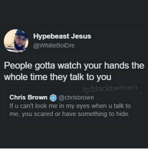 hypebeast: Hypebeast Jesus  @WhiiteBoiDre  People gotta watch your hands the  whole time they talk to you  ig:blacktwitter  Chris Brown @chrisbrown  If u can't look me in my eyes when u talk to  me, you scared or have something to hide.