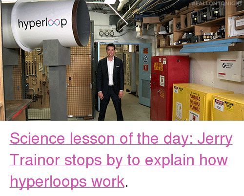 """Hyperloop: hyperloop <p><a href=""""https://www.youtube.com/watch?v=xuPlwAR_0zU&amp;list=UU8-Th83bH_thdKZDJCrn88g&amp;index=5"""" target=""""_blank"""">Science lesson of the day: Jerry Trainor stops by to explain how hyperloops work</a>.<br/></p>"""