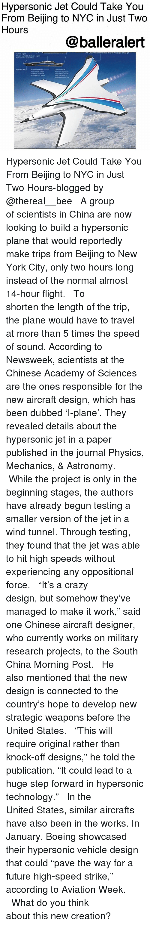 """newsweek: Hypersonic Jet Could Take You  From Beijing to NYC in Just Two  Hours  @balleralert Hypersonic Jet Could Take You From Beijing to NYC in Just Two Hours-blogged by @thereal__bee ⠀⠀⠀⠀⠀⠀⠀⠀⠀ ⠀⠀ A group of scientists in China are now looking to build a hypersonic plane that would reportedly make trips from Beijing to New York City, only two hours long instead of the normal almost 14-hour flight. ⠀⠀⠀⠀⠀⠀⠀⠀⠀ ⠀⠀ To shorten the length of the trip, the plane would have to travel at more than 5 times the speed of sound. According to Newsweek, scientists at the Chinese Academy of Sciences are the ones responsible for the new aircraft design, which has been dubbed 'I-plane'. They revealed details about the hypersonic jet in a paper published in the journal Physics, Mechanics, & Astronomy. ⠀⠀⠀⠀⠀⠀⠀⠀⠀ ⠀⠀ While the project is only in the beginning stages, the authors have already begun testing a smaller version of the jet in a wind tunnel. Through testing, they found that the jet was able to hit high speeds without experiencing any oppositional force. ⠀⠀⠀⠀⠀⠀⠀⠀⠀ ⠀⠀ """"It's a crazy design, but somehow they've managed to make it work,"""" said one Chinese aircraft designer, who currently works on military research projects, to the South China Morning Post. ⠀⠀⠀⠀⠀⠀⠀⠀⠀ ⠀⠀ He also mentioned that the new design is connected to the country's hope to develop new strategic weapons before the United States. ⠀⠀⠀⠀⠀⠀⠀⠀⠀ ⠀⠀ """"This will require original rather than knock-off designs,"""" he told the publication. """"It could lead to a huge step forward in hypersonic technology."""" ⠀⠀⠀⠀⠀⠀⠀⠀⠀ ⠀⠀ In the United States, similar aircrafts have also been in the works. In January, Boeing showcased their hypersonic vehicle design that could """"pave the way for a future high-speed strike,"""" according to Aviation Week. ⠀⠀⠀⠀⠀⠀⠀⠀⠀ ⠀⠀ What do you think about this new creation?"""