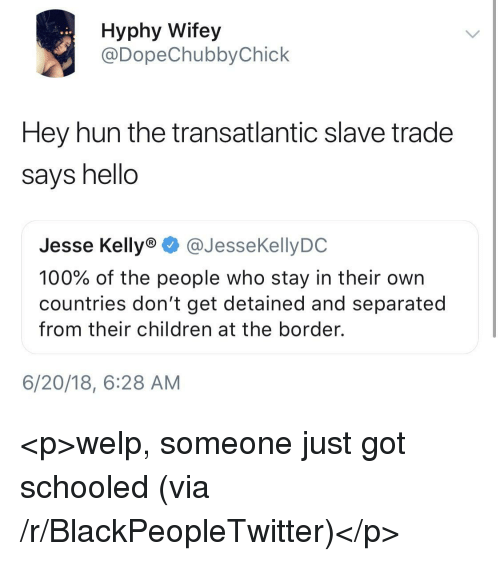 Anaconda, Blackpeopletwitter, and Children: Hyphy Wifey  @DopeChubbyChick  Hey hun the transatlantic slave trade  says hello  Jesse Kelly® @JesseKellyDC  100% of the people who stay in their own  countries don't get detained and separated  from their children at the border.  6/20/18, 6:28 AM <p>welp, someone just got schooled (via /r/BlackPeopleTwitter)</p>