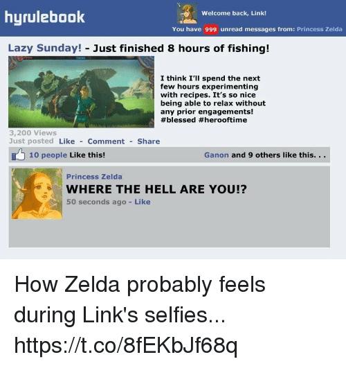 ganon: hyrulebook  Welcome back, Link!  You have 999 unread messages from: Princess Zelda  Lazy Sunday! Just finished 8 hours of fishing!  I think I'lI spend the next  few hours experimenting  with recipes. It's so nice  being able to relax without  any prior engagements!  #blessed #herooftime  3,200 Views  Just posted Like Comment Share  10 people Like this!  Ganon and 9 others like this. ..  Princess Zelda  WHERE THE HELL ARE YOU!?  50 seconds ago Like How Zelda probably feels during Link's selfies... https://t.co/8fEKbJf68q
