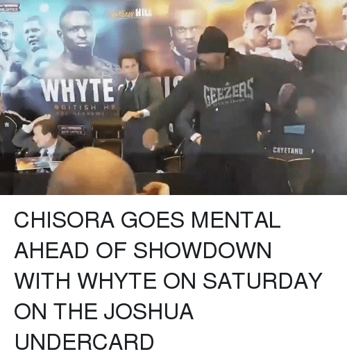 whyte: HYTE  8 AITISH  H F  HILL  CAYETANO CHISORA GOES MENTAL AHEAD OF SHOWDOWN WITH WHYTE ON SATURDAY ON THE JOSHUA UNDERCARD
