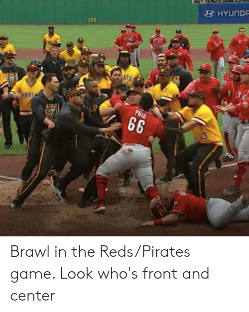 brawl: HYUND  339 Brawl in the Reds/Pirates game. Look who's front and center
