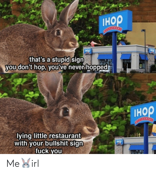 hop: Iнор  Tнор  IHOP  that's a stupid sign  you don't hop, you've never hopped  Iнор  STALSANT  lying little restaurant  with your bullshit sign  fuck you  IHOP Me🐰irl