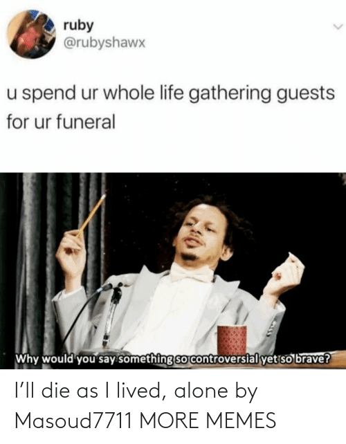 die: I'll die as I lived, alone by Masoud7711 MORE MEMES