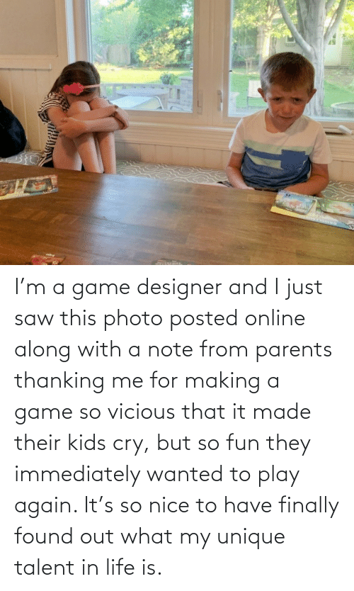 talent: I'm a game designer and I just saw this photo posted online along with a note from parents thanking me for making a game so vicious that it made their kids cry, but so fun they immediately wanted to play again. It's so nice to have finally found out what my unique talent in life is.