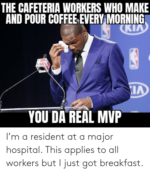 applies: I'm a resident at a major hospital. This applies to all workers but I just got breakfast.