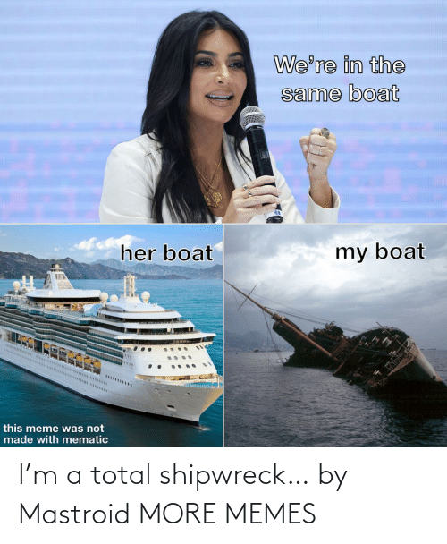 total: I'm a total shipwreck… by Mastroid MORE MEMES