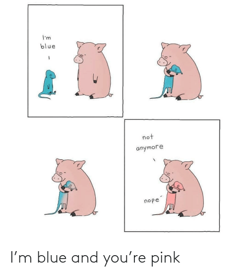 Blue: I'm blue and you're pink