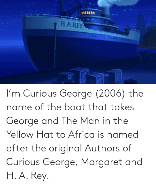 hat: I'm Curious George (2006) the name of the boat that takes George and The Man in the Yellow Hat to Africa is named after the original Authors of Curious George, Margaret and H. A. Rey.