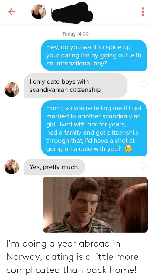 complicated: I'm doing a year abroad in Norway, dating is a little more complicated than back home!
