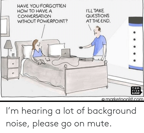 Mute: I'm hearing a lot of background noise, please go on mute.