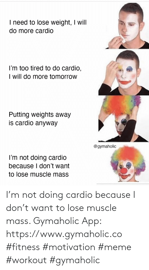 muscle: I'm not doing cardio because I don't want to lose muscle mass.  Gymaholic App: https://www.gymaholic.co  #fitness #motivation #meme #workout #gymaholic