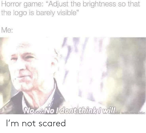 scared: I'm not scared