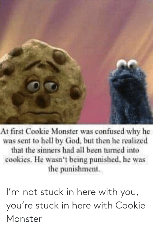 cookie: I'm not stuck in here with you, you're stuck in here with Cookie Monster