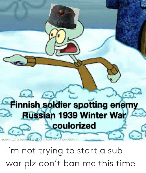 start a: I'm not trying to start a sub war plz don't ban me this time