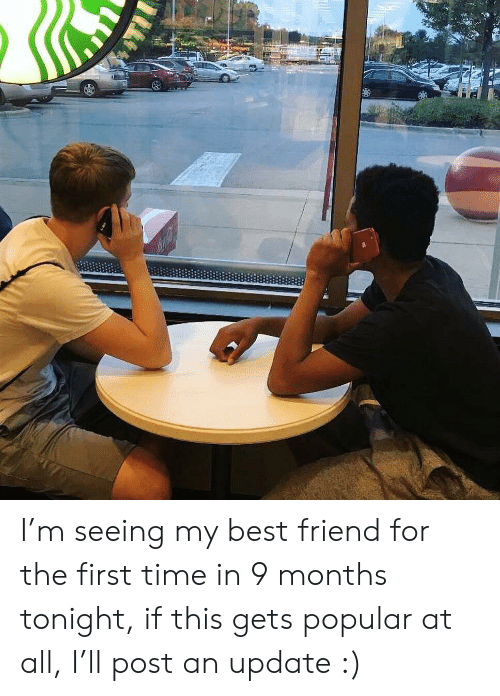 Best Friend, Best, and Time: I'm seeing my best friend for the first time in 9 months tonight, if this gets popular at all, I'll post an update :)