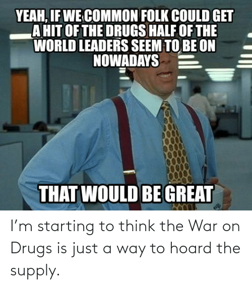 To Think: I'm starting to think the War on Drugs is just a way to hoard the supply.