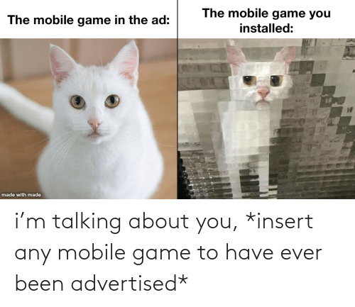 Have Ever: i'm talking about you, *insert any mobile game to have ever been advertised*