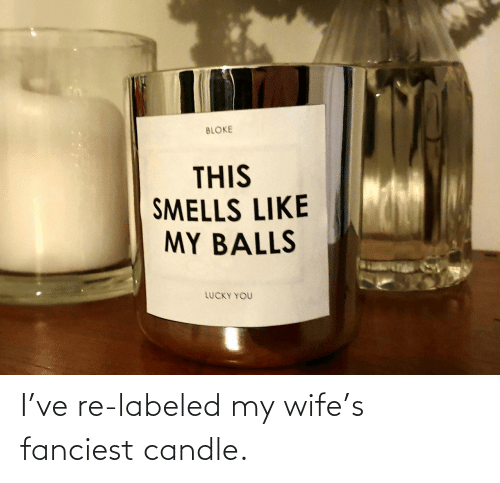 Labeled: I've re-labeled my wife's fanciest candle.