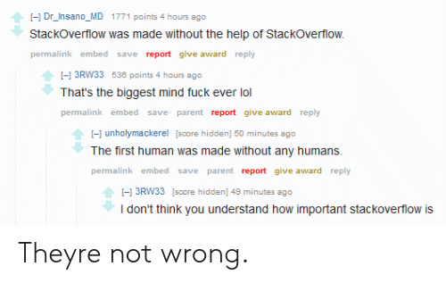 Lol, Fuck, and Help: I-1 Dr_Insano_MD 1771 points 4 hours ago  Stackoverflow was made without the help of StackOverflow.  permalink embed save report give award reply  I-1 3RW33 538 points 4 hours ago  That's the biggest mind fuck ever lol  permalink embed save parent report give award reply  -1 unholymackerel [score hidden] 50 minutes ago  The first human was made without any humans  permalink embed save parent report give award reply  I-1 3RW33 [score hidden] 49 minutes ago  I don't think you understand how important stackoverflow is Theyre not wrong.