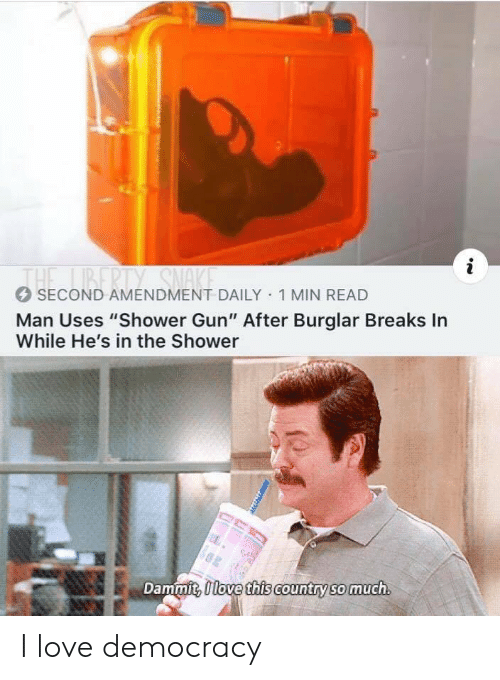 "Love Democracy: i  1BERTY SNAKE  THE  SECOND AMENDMENT DAILY 1 MIN READ  Man Uses ""Shower Gun"" After Burglar Breaks In  While He's in the Shower  Dammit, Ilove this country so much I love democracy"