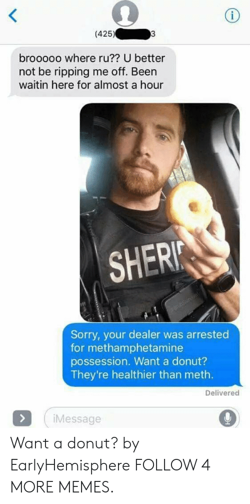 U Better: i  (425)  3  brooooo where ru?? U better  not be ripping me off. Been  waitin here for almost a hour  SHERI  Sunsurvat  Sorry, your dealer was arrested  for methamphetamine  possession. Want a donut?  They're healthier than meth.  Delivered  >  iMessage Want a donut? by EarlyHemisphere FOLLOW 4 MORE MEMES.