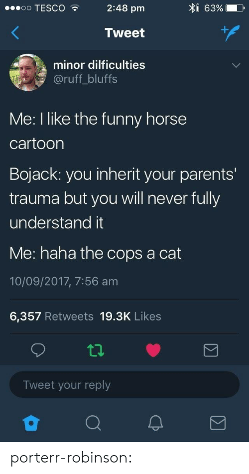 trauma: I 63%  oo TESCO  2:48 pm  Tweet  minor dilficulties  @ruff_bluffs  Me: I like the funny horse  cartoon  Bojack: you inherit your parents'  trauma but you will never fully  understand it  Me: haha the cops a cat  10/09/2017, 7:56 am  6,357 Retweets 19.3K Likes  Tweet your reply porterr-robinson: