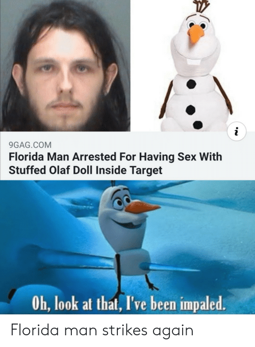 look at that: i  9GAG.COM  Florida Man Arrested For Having Sex With  Stuffed Olaf Doll Inside Target  Oh, look at that, I've been impaled. Florida man strikes again