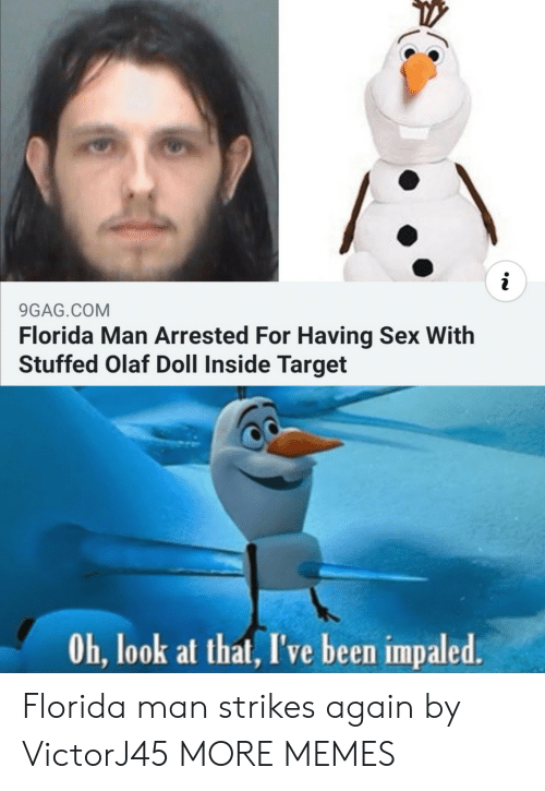 look at that: i  9GAG.COM  Florida Man Arrested For Having Sex With  Stuffed Olaf Doll Inside Target  Oh, look at that, I've been impaled. Florida man strikes again by VictorJ45 MORE MEMES
