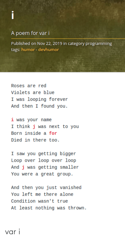 your name: i  A poem for var i  Published on Nov 22, 2019 in category programming  tags: humor - devhumor  Roses are red  Violets are blue  I was looping forever  And then I found you.  i was your name  I think j was next to you  Born inside a for  Died in there too.  I saw you getting bigger  Loop over loop over loop  And j was getting smaller  You were a great group.  And then you just vanished  You left me there alone  Condition wasn't true  At least nothing was thrown. var i