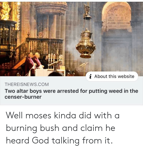 Moses: i About this website  THEREISNEWS.COM  Two altar boys were arrested for putting weed in the  censer-burner Well moses kinda did with a burning bush and claim he heard God talking from it.