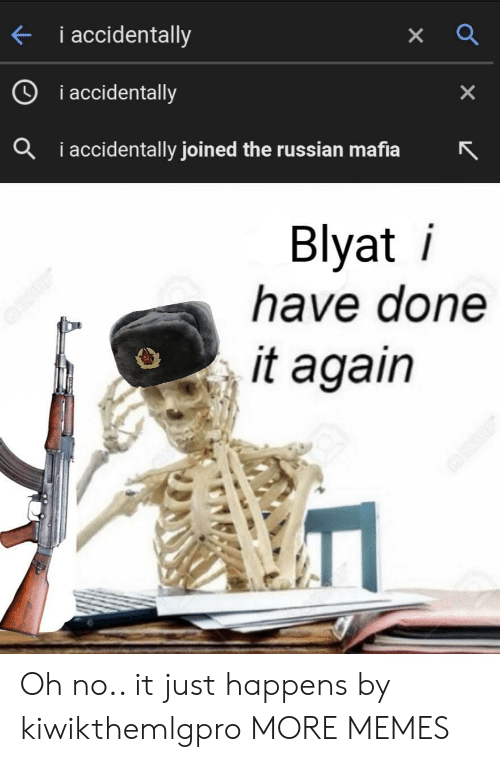 Dank, Memes, and Target: i accidentally  i accidentally  X  iaccidentally joined the russian mafia  a  Blyat i  have done  it again Oh no.. it just happens by kiwikthemlgpro MORE MEMES