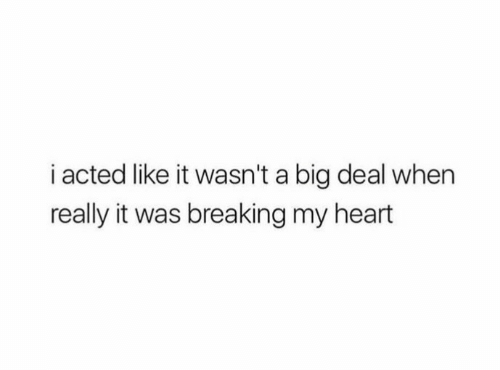 Heart, Big, and Breaking: i acted like it wasn't a big deal when  really it was breaking my heart