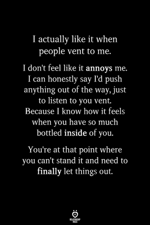 How, Push, and Can: I actually like it when  people vent to me.  I don't feel like it annoys me.  I can honestly say I'd push  anything out of the way, just  to listen to you vent.  Because I know how it feels  when you have so much  bottled inside of you.  You're at that point where  you can't stand it and need to  finally let things out.
