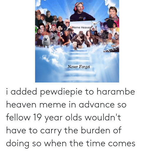 burden: i added pewdiepie to harambe heaven meme in advance so fellow 19 year olds wouldn't have to carry the burden of doing so when the time comes