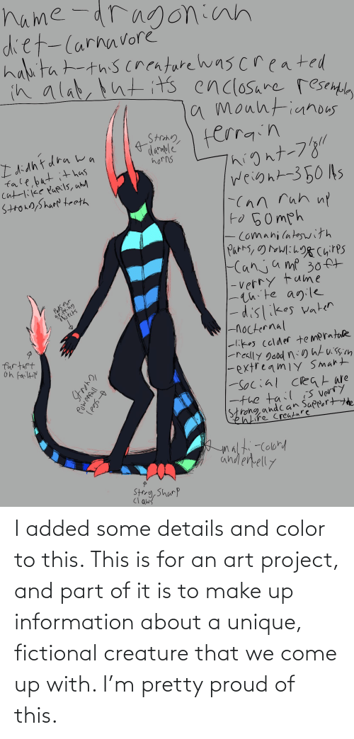 creature: I added some details and color to this. This is for an art project, and part of it is to make up information about a unique, fictional creature that we come up with. I'm pretty proud of this.