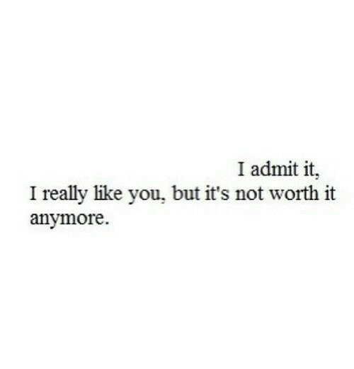 I Admit It: I admit it,  I really like you, but it's not worth it  anymore