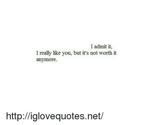 I Admit It: I admit it,  I really like you, but it's not worth it  anymore http://iglovequotes.net/