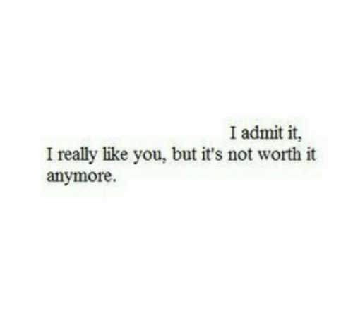 I Admit It: I admit it,  I really like you, but it's not worth it  anymore.