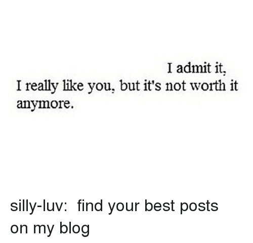 I Admit It: I admit it.  I really like you, but it's not worth it  anymore. silly-luv:  ♡ find your best posts on my blog ♡