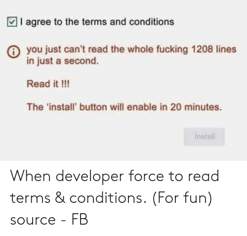 20 Minutes: I agree to the terms and conditions  you just can't read the whole fucking 1208 lines  in just a second.  Read it !!!  The 'install' button will enable in 20 minutes.  Install When developer force to read terms & conditions. (For fun) source - FB