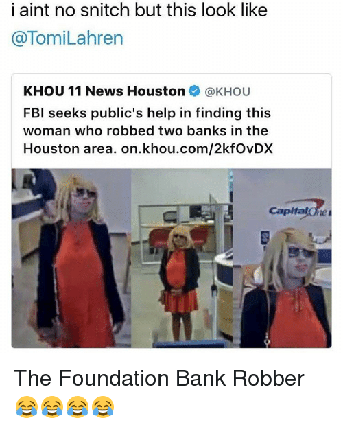 No Snitching: i aint no snitch but this look like  TomiLahren  KHOU 11 News Houston  @KHOU  FBI seeks public's help in finding this  woman who robbed two banks in the  Houston area. on khou.com/2kfovDX  Capital The Foundation Bank Robber 😂😂😂😂