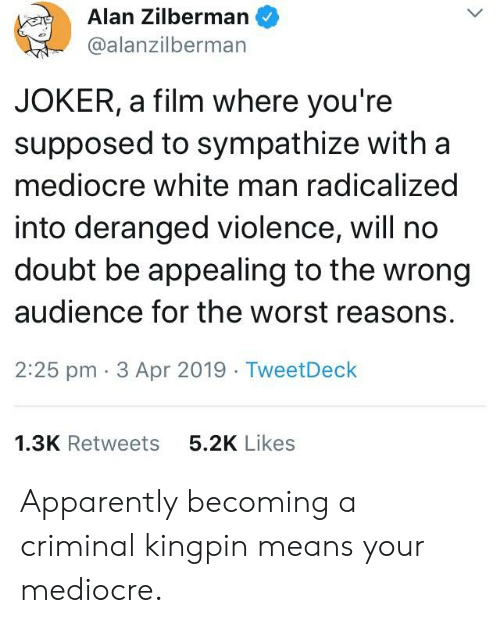 Apparently, Joker, and Mediocre: i)  Alan Zilberman  @alanzilberman  JOKER, a film where you're  supposed to sympathize with a  mediocre white man radicalized  into deranged violence, will no  doubt be appealing to the wrong  audience for the worst reasons.  2:25 pm 3 Apr 2019 TweetDeck  1.3K Retweets  5.2K Likes Apparently becoming a criminal kingpin means your mediocre.
