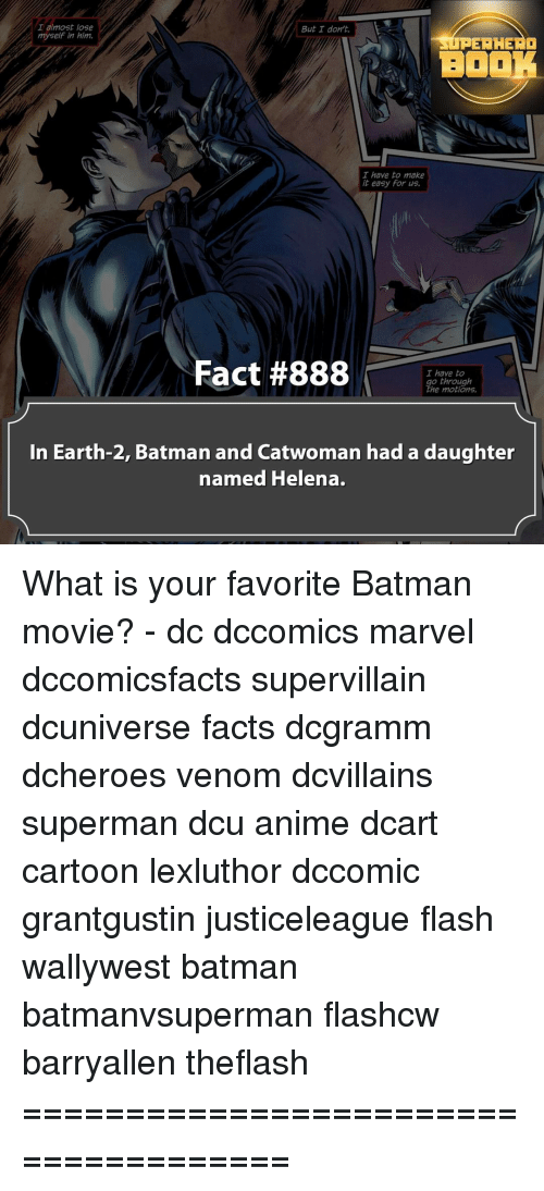 Earth 2: I almost lose  But I don't.  myself in him,  RER HERO  BOOK  I have to make  it easy for us.  Fact #888  I have to  o through  he motions,  In Earth-2, Batman and Catwoman had a daughter  named Helena. What is your favorite Batman movie? - dc dccomics marvel dccomicsfacts supervillain dcuniverse facts dcgramm dcheroes venom dcvillains superman dcu anime dcart cartoon lexluthor dccomic grantgustin justiceleague flash wallywest batman batmanvsuperman flashcw barryallen theflash =====================================