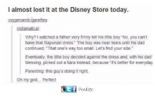 "Oh My Gods: I almost lost it at the Disney Store today  oxygenandcigarettes  instamatical  Why? I watched a father very fimly tell his little boy ""No, you cant  have that Rapunzel dress. The boy was near tears until his dad  continued, That one's way too small. Lets find your size.""  Eventually, the little boy decided against the dress and, with his dad  blessing. picked out a tiara instead, because it's better for everyday  Parenting this guy's doing it right.  oh my god... Pertect  匿 Poslize"