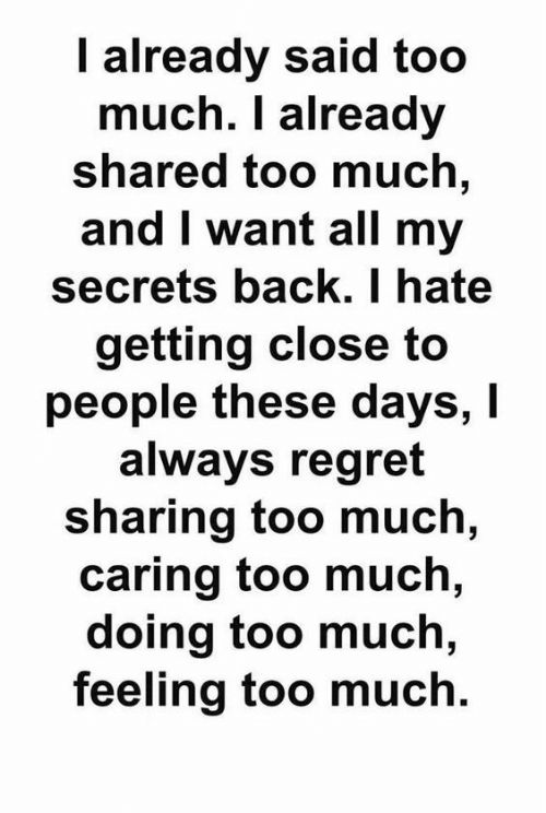 Regret, Too Much, and Back: I already said too  much. I already  shared too much,  and I want all my  secrets back. I hate  getting close to  people these days, I  always regret  sharing too much,  caring too much,  doing too much,  feeling too much