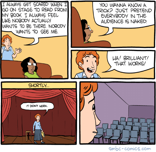 Staging: I ALWAYS GET SCARED WHEN I  GO ON STAGE TO READ FROM  MY B00K. I ALWAVS FEEL  LKE NOBODY ACTUALLY  WANTS TO BE THERE. NOBODy  YOU WANNA KNOW A  TRICK? JUST PRETEND  EVERYBODY IN THE  AUDIENCE IS NAKED  WANTS TO SEE ME.  HA! BRILLIANT  THAT WORKS/  SHORTLY  IT DIDNT WORK.  smbc-comics.com